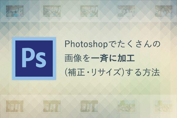 Photoshopでたくさんの画像を一斉に加工(リサイズ・補正)する方法