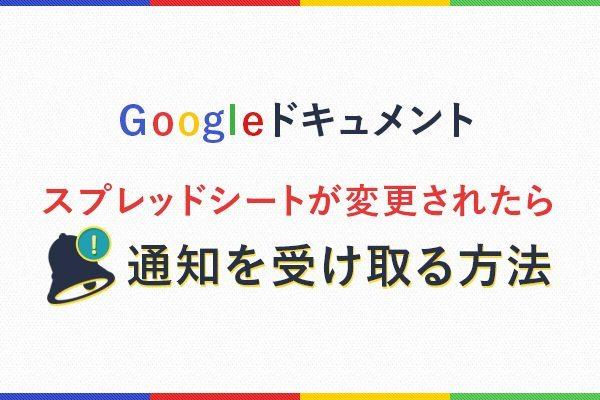 Googleドキュメント|スプレッドシートが変更されたら通知を受け取る方法