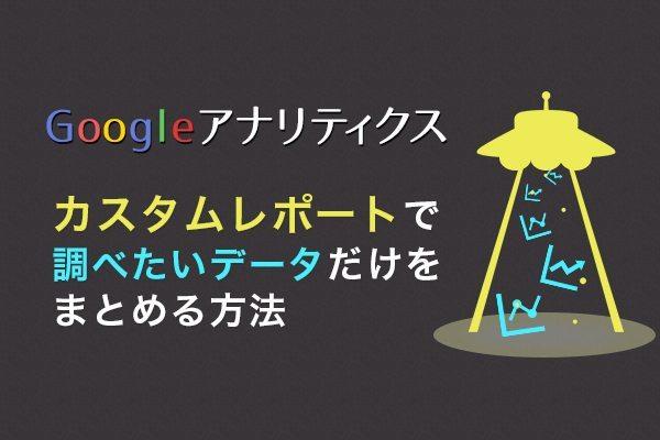 カスタムレポートで調べたいデータだけをまとめる方法 - Googleアナリティクス