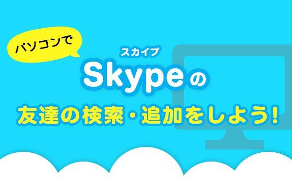 パソコンでSkype(スカイプ)の友達の検索・追加をしよう!