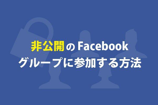 非公開のFacebookグループに参加する方法