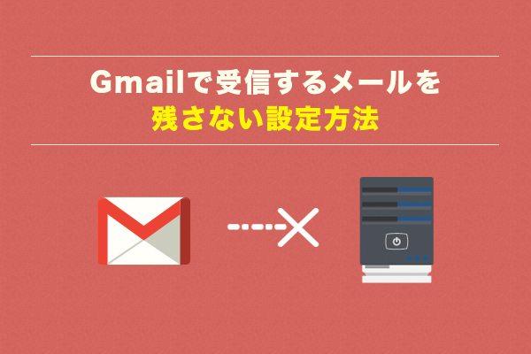 Gmailで受信するメールを残さない設定方法
